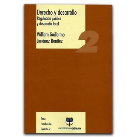 Derecho y desarrollo. Regulación jurídica y desarrollo local – William Guillermo Jiménez Benítez - Universidad Católica de Colom