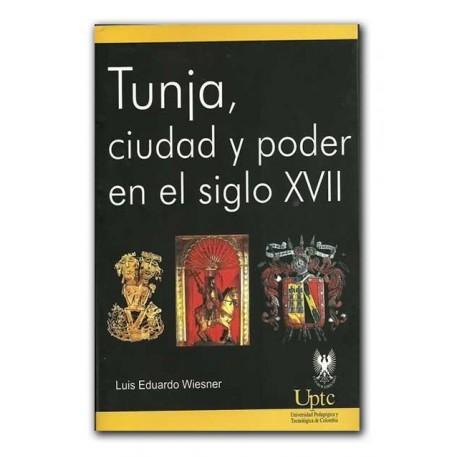 Tunja, ciudad y poder en el siglo XVII – Luis Eduardo Wiesner – Universidad Pedagógica y Tecnológica de Colombia